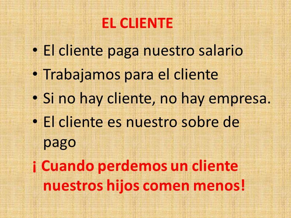 EL CLIENTE El cliente paga nuestro salario Trabajamos para el cliente Si no hay cliente, no hay empresa. El cliente es nuestro sobre de pago ¡ Cuando