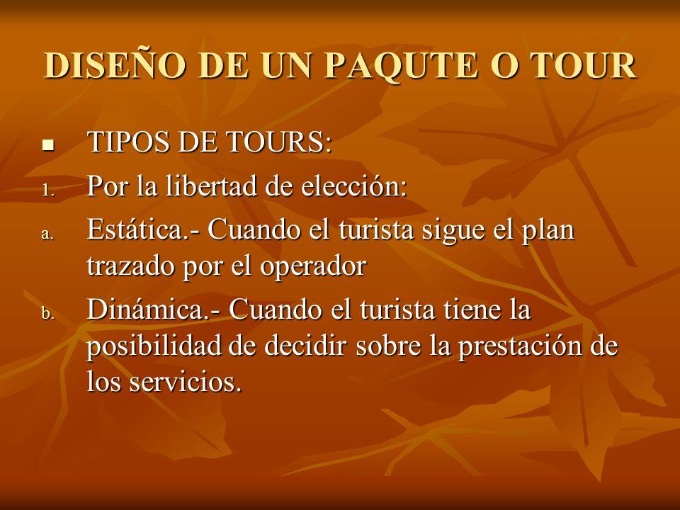 DISEÑO DE UN PAQUTE O TOUR TIPOS DE TOURS: TIPOS DE TOURS: 1. Por la libertad de elección: a. Estática.- Cuando el turista sigue el plan trazado por e
