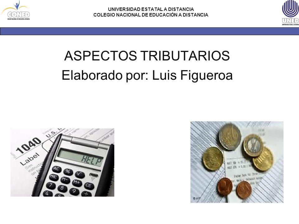 UNIVERSIDAD ESTATAL A DISTANCIA COLEGIO NACIONAL DE EDUCACIÓN A DISTANCIA ASPECTOS TRIBUTARIOS Elaborado por: Luis Figueroa