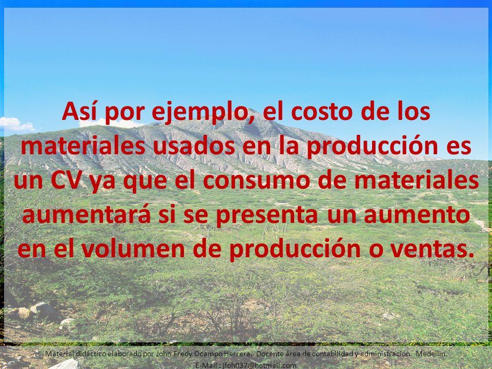 Así por ejemplo, el costo de los materiales usados en la producción es un CV ya que el consumo de materiales aumentará si se presenta un aumento en el