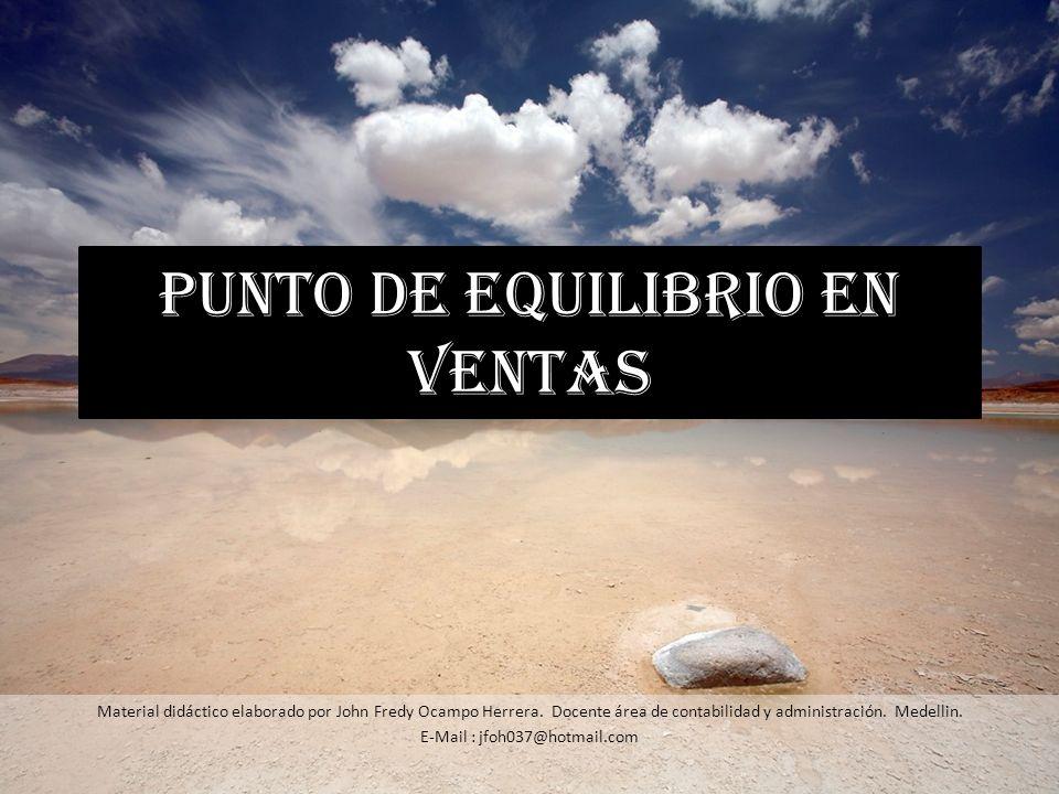 PUNTO DE EQUILIBRIO EN VENTAS Material didáctico elaborado por John Fredy Ocampo Herrera. Docente área de contabilidad y administración. Medellin. E-M