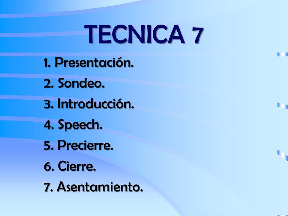 TECNICA 7 1. Presentación. 2. Sondeo. 3. Introducción. 4. Speech. 5. Precierre. 6. Cierre. 7. Asentamiento.