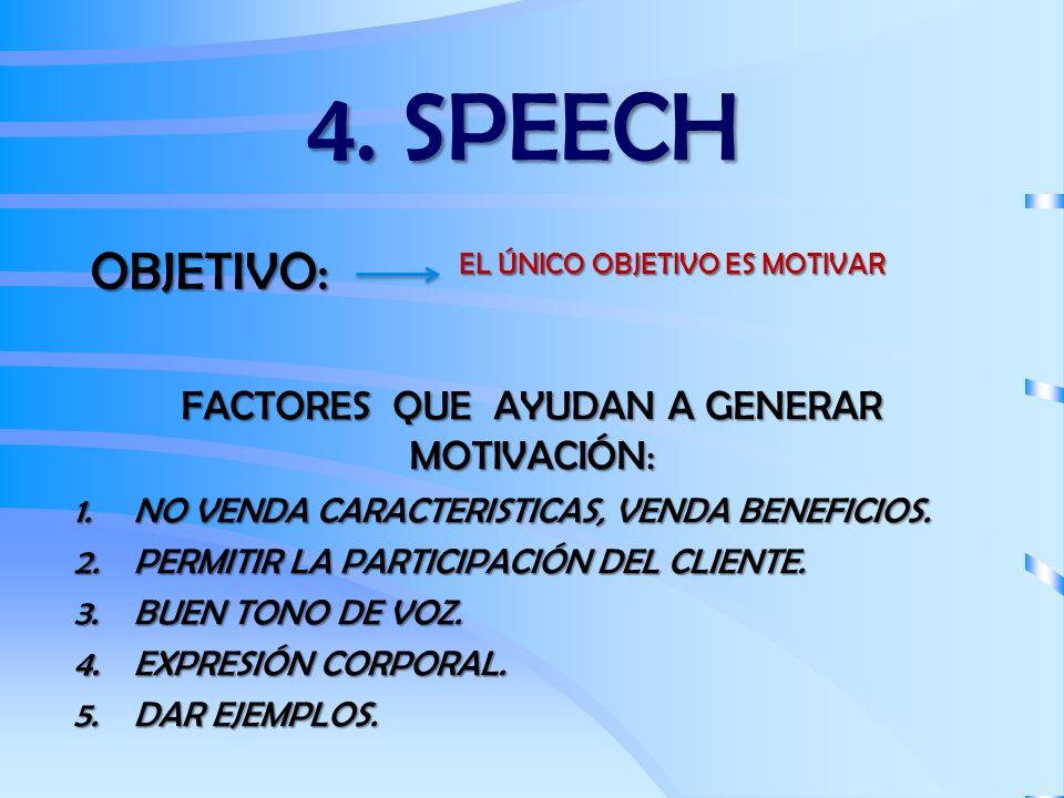 4. SPEECH OBJETIVO: EL ÚNICO OBJETIVO ES MOTIVAR FACTORES QUE AYUDAN A GENERAR MOTIVACIÓN: 1.NO VENDA CARACTERISTICAS, VENDA BENEFICIOS. 2.PERMITIR LA