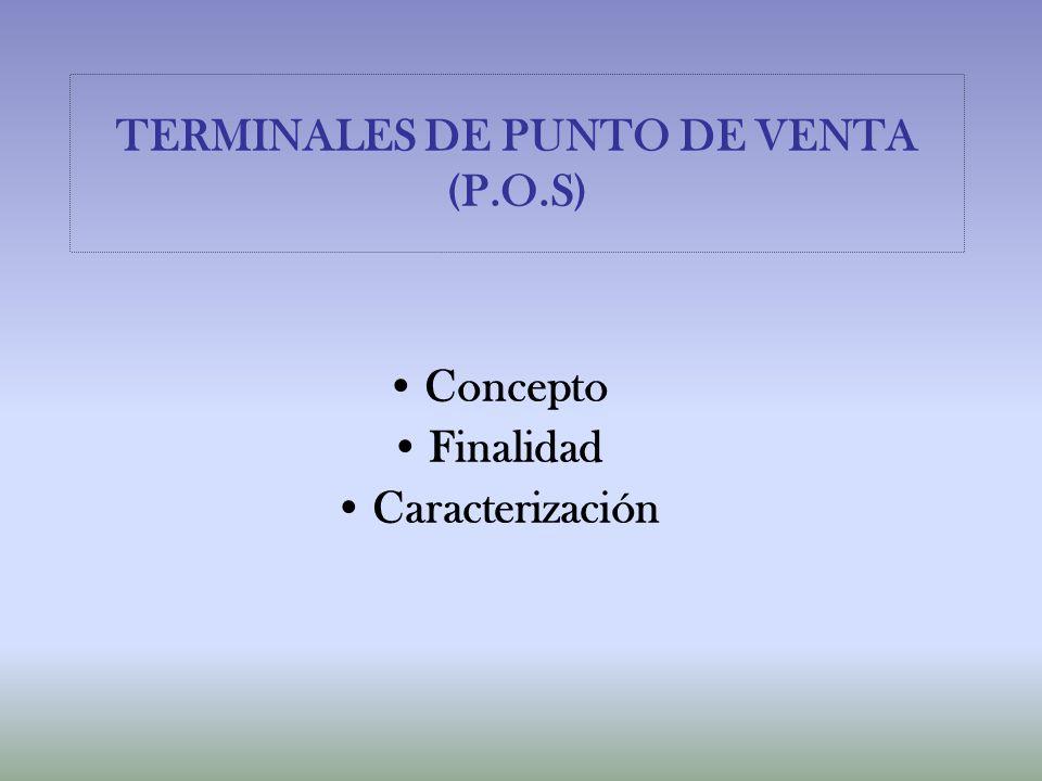TERMINALES DE PUNTO DE VENTA (P.O.S) Concepto Finalidad Caracterización