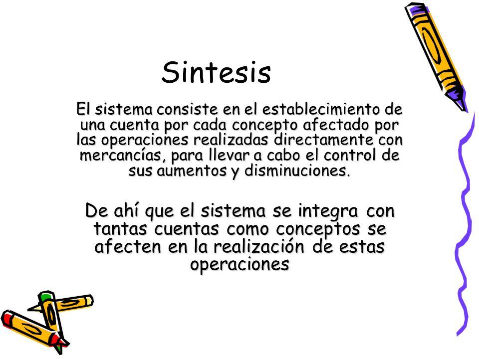 Sintesis El sistema consiste en el establecimiento de una cuenta por cada concepto afectado por las operaciones realizadas directamente con mercancías
