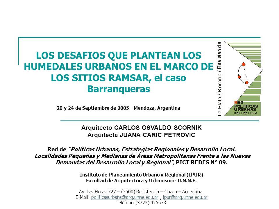 LOS DESAFIOS QUE PLANTEAN LOS HUMEDALES URBANOS EN EL MARCO DE LOS SITIOS RAMSAR, el caso Barranqueras 20 y 24 de Septiembre de 2005– Mendoza, Argentina Arquitecto CARLOS OSVALDO SCORNIK Arquitecta JUANA CARIC PETROVIC Red de Políticas Urbanas, Estrategias Regionales y Desarrollo Local.