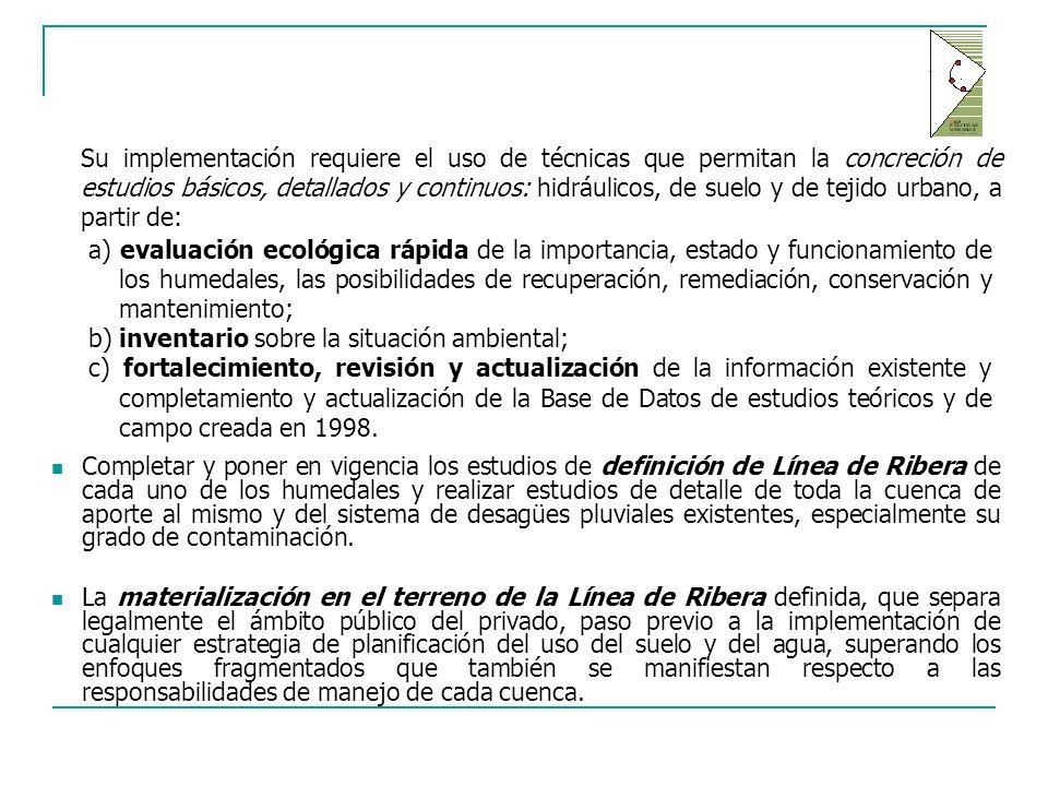 Completar y poner en vigencia los estudios de definición de Línea de Ribera de cada uno de los humedales y realizar estudios de detalle de toda la cuenca de aporte al mismo y del sistema de desagües pluviales existentes, especialmente su grado de contaminación.