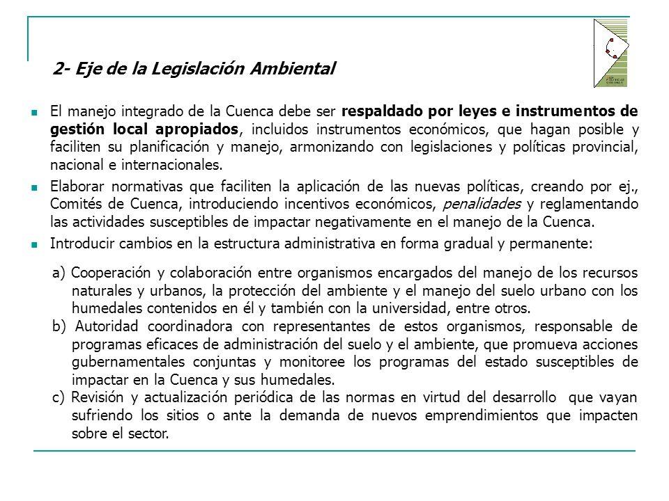 2- Eje de la Legislación Ambiental El manejo integrado de la Cuenca debe ser respaldado por leyes e instrumentos de gestión local apropiados, incluidos instrumentos económicos, que hagan posible y faciliten su planificación y manejo, armonizando con legislaciones y políticas provincial, nacional e internacionales.