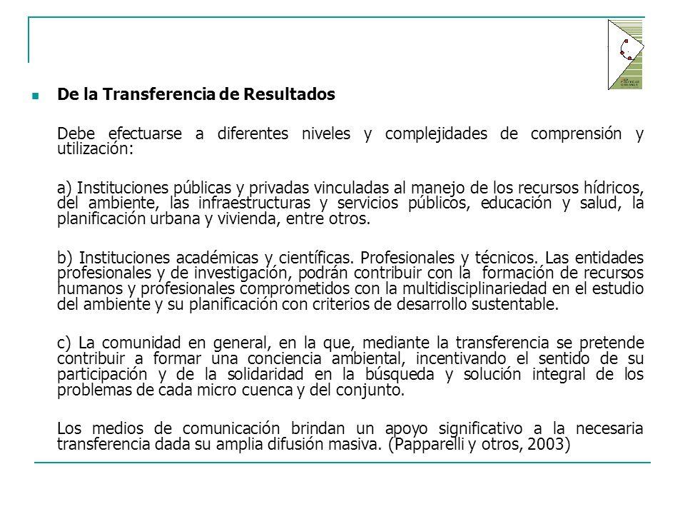 De la Transferencia de Resultados Debe efectuarse a diferentes niveles y complejidades de comprensión y utilización: a) Instituciones públicas y privadas vinculadas al manejo de los recursos hídricos, del ambiente, las infraestructuras y servicios públicos, educación y salud, la planificación urbana y vivienda, entre otros.