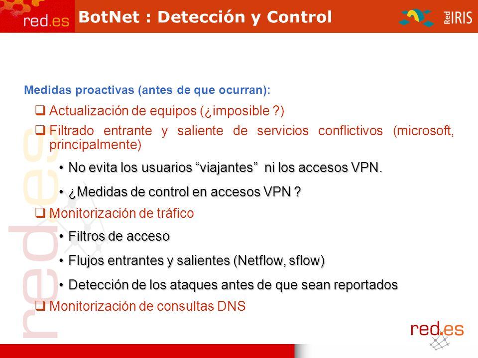 BotNet : Detección y Control Medidas proactivas (antes de que ocurran): Actualización de equipos (¿imposible ?) Filtrado entrante y saliente de servicios conflictivos (microsoft, principalmente) No evita los usuarios viajantes ni los accesos VPN.No evita los usuarios viajantes ni los accesos VPN.