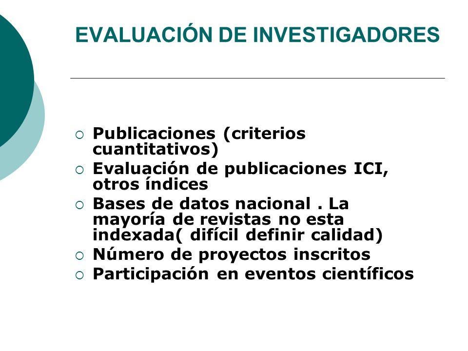 EVALUACIÓN DE INVESTIGADORES Publicaciones (criterios cuantitativos) Evaluación de publicaciones ICI, otros índices Bases de datos nacional.