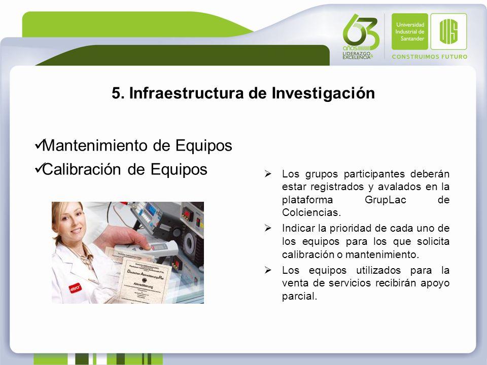 5. Infraestructura de Investigación Mantenimiento de Equipos Calibración de Equipos Los grupos participantes deberán estar registrados y avalados en l