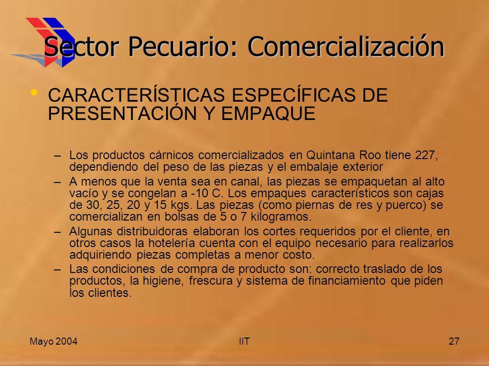 Mayo 2004IIT27 Sector Pecuario: Comercialización CARACTERÍSTICAS ESPECÍFICAS DE PRESENTACIÓN Y EMPAQUE –Los productos cárnicos comercializados en Quintana Roo tiene 227, dependiendo del peso de las piezas y el embalaje exterior –A menos que la venta sea en canal, las piezas se empaquetan al alto vacío y se congelan a -10 C.