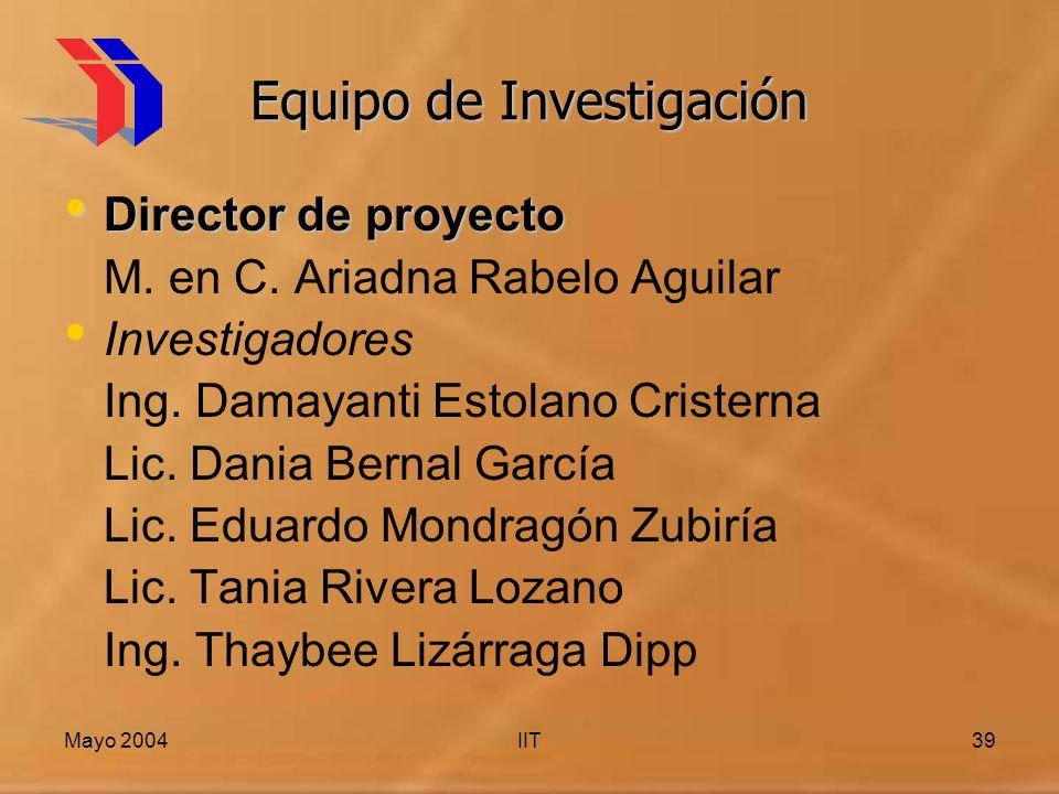 Mayo 2004IIT39 Equipo de Investigación Director de proyecto Director de proyecto M. en C. Ariadna Rabelo Aguilar Investigadores Ing. Damayanti Estolan