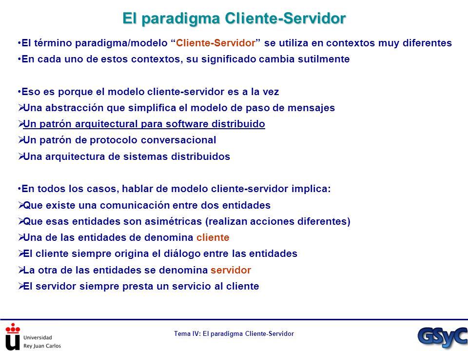 Tema IV: El paradigma Cliente-Servidor El modelo de paso de mensajes No especifica cómo se sincronizan los procesos No especifica cuantos tipos de procesos comunican No especifica el protocolo (diálogo) a seguir entre los procesos El paradigma cliente-servidor es una abstracción del modelo de paso de mensajes Especifica cómo se sincronizan los procesos: el servidor espera de forma pasiva la llegada de peticiones de clientes Especifica que hay dos tipos de procesos y sus roles: servidores y clientes Especifica el modelo de diálogo basado en petición-respuesta Restringirnos al modelo cliente-servidor, limita lo que podemos hacer con una aplicación distribuida, pero abstrae algunos de los problemas asociados al IPC Al desarrollar con APIs cliente-servidor (i.e.
