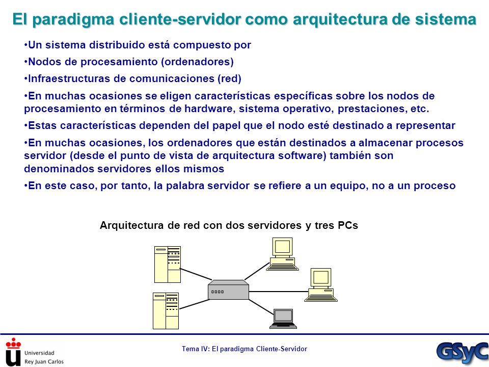 Tema IV: El paradigma Cliente-Servidor El modelo tradicional cliente-servidor se denomina también modelo en dos niveles La experiencia muestra que el modelo en dos niveles Presenta problemas de escalabilidad Un servidor que deba implementar una lógica de negocio compleja o que proporcione servicios de acceso a grandes bases de datos presenta problemas de escalabilidad a partir de los centenares de clientes Es rígido a la hora de introducir modificaciones sobre la lógica de la aplicación Cambios en el reparto de las tareas asociadas a la lógica de la aplicación suponen cientos/miles/millones de actualizaciones de clientes Dificulta la evolución del servidor (al estar íntimamente ligado al cliente) Por ese motivo, a mediados de los 90 surgió un modelo arquitectural de 3 niveles Nivel cliente: Que implementa esencialmente la interfaz de usuario Nivel intermedio: Middle tier o middleware Nivel servidor: Que se reparte con el nivel intermedio la lógica de negocio y los servicios, dependiendo del modelo arquitectural que se elija Modelos cliente-servidor en múltiples niveles