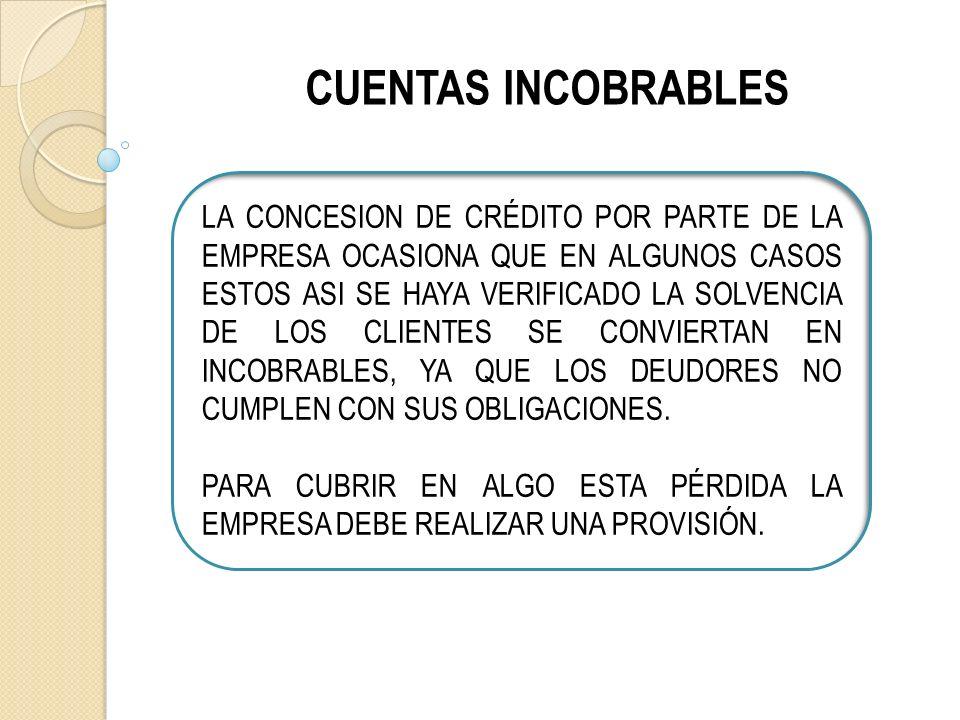 CUENTAS INCOBRABLES LA CONCESION DE CRÉDITO POR PARTE DE LA EMPRESA OCASIONA QUE EN ALGUNOS CASOS ESTOS ASI SE HAYA VERIFICADO LA SOLVENCIA DE LOS CLIENTES SE CONVIERTAN EN INCOBRABLES, YA QUE LOS DEUDORES NO CUMPLEN CON SUS OBLIGACIONES.