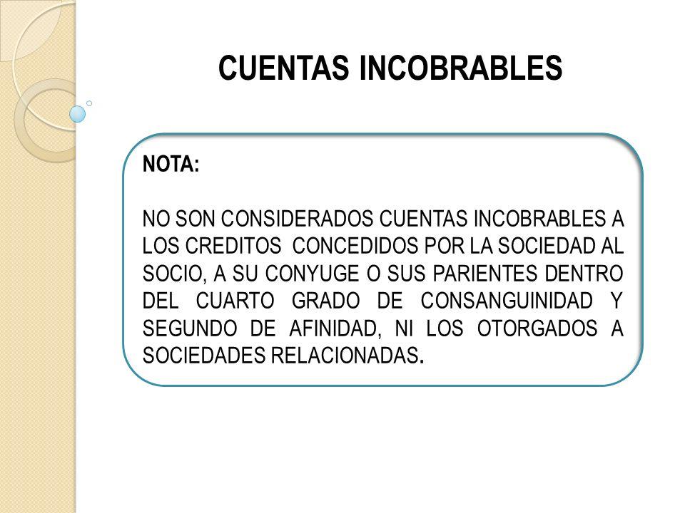 CUENTAS INCOBRABLES NOTA: NO SON CONSIDERADOS CUENTAS INCOBRABLES A LOS CREDITOS CONCEDIDOS POR LA SOCIEDAD AL SOCIO, A SU CONYUGE O SUS PARIENTES DENTRO DEL CUARTO GRADO DE CONSANGUINIDAD Y SEGUNDO DE AFINIDAD, NI LOS OTORGADOS A SOCIEDADES RELACIONADAS.