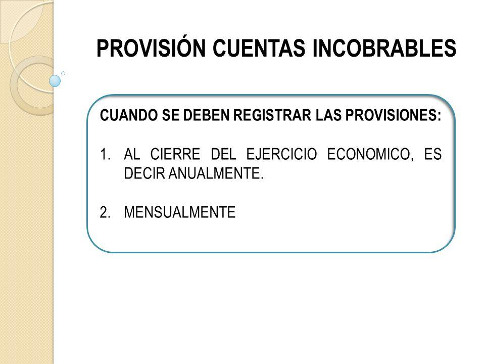 PROVISIÓN CUENTAS INCOBRABLES CUANDO SE DEBEN REGISTRAR LAS PROVISIONES: 1.AL CIERRE DEL EJERCICIO ECONOMICO, ES DECIR ANUALMENTE.