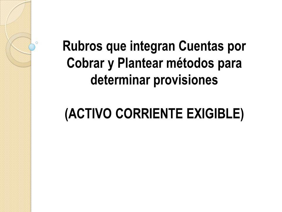 Rubros que integran Cuentas por Cobrar y Plantear métodos para determinar provisiones (ACTIVO CORRIENTE EXIGIBLE)