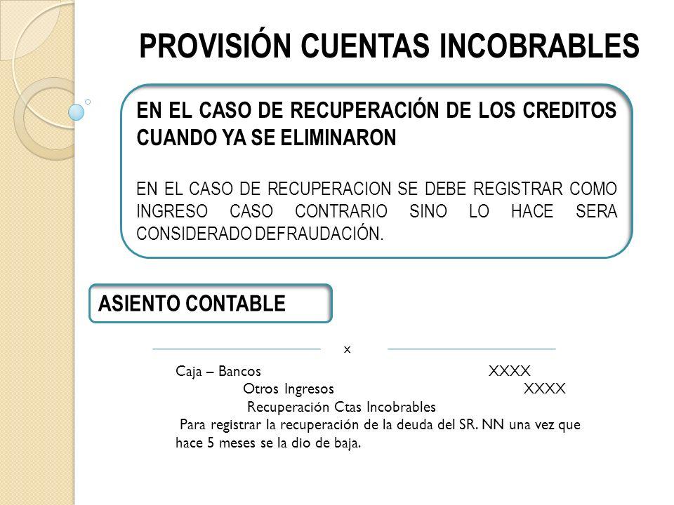 PROVISIÓN CUENTAS INCOBRABLES EN EL CASO DE RECUPERACIÓN DE LOS CREDITOS CUANDO YA SE ELIMINARON EN EL CASO DE RECUPERACION SE DEBE REGISTRAR COMO INGRESO CASO CONTRARIO SINO LO HACE SERA CONSIDERADO DEFRAUDACIÓN.