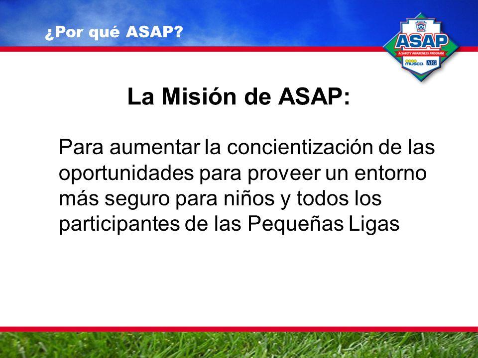 La Misión de ASAP: Para aumentar la concientización de las oportunidades para proveer un entorno más seguro para niños y todos los participantes de las Pequeñas Ligas ¿Por qué ASAP