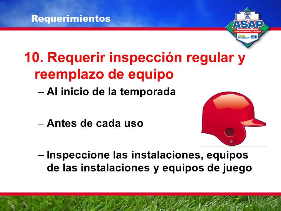 10. Requerir inspección regular y reemplazo de equipo –Al inicio de la temporada –Antes de cada uso –Inspeccione las instalaciones, equipos de las ins