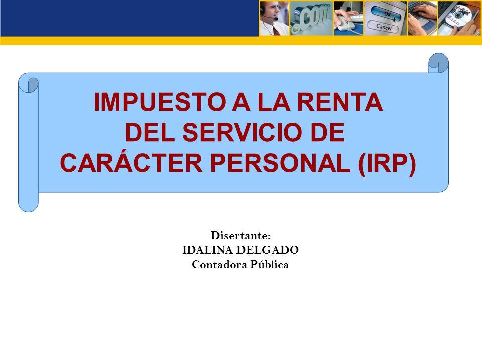 IMPUESTO A LA RENTA DEL SERVICIO DE CARÁCTER PERSONAL (IRP) Disertante: IDALINA DELGADO Contadora Pública