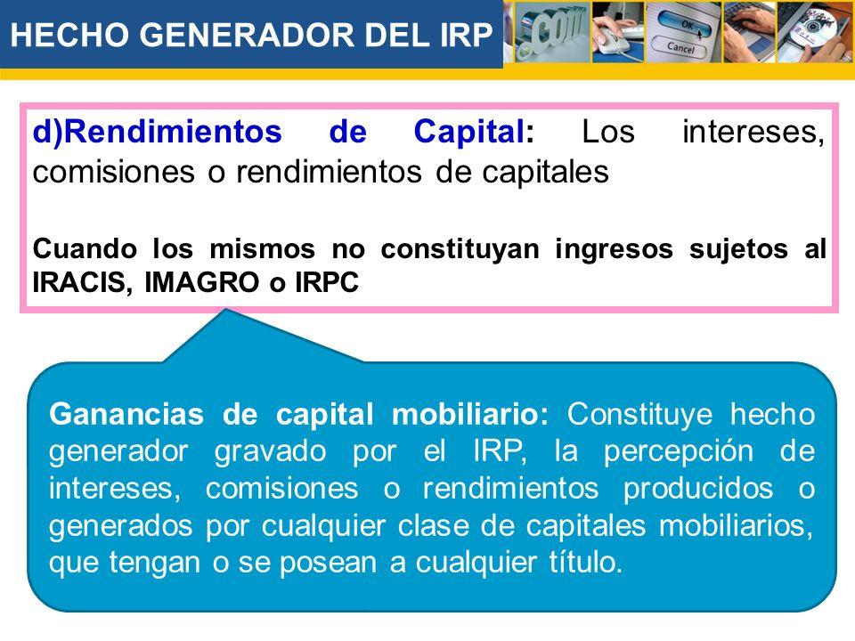 d)Rendimientos de Capital: Los intereses, comisiones o rendimientos de capitales Cuando los mismos no constituyan ingresos sujetos al IRACIS, IMAGRO o