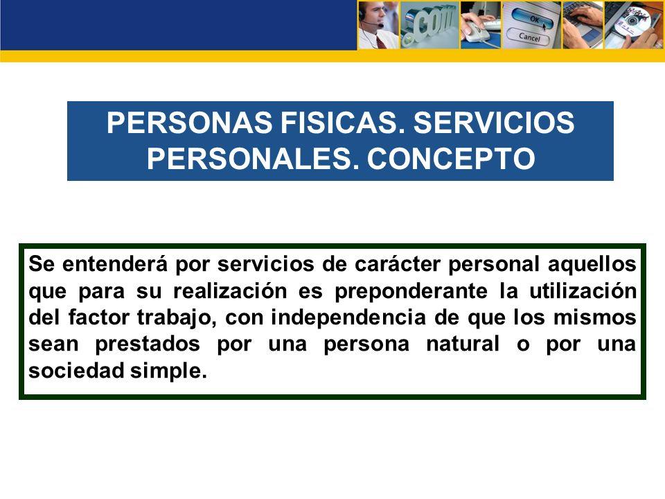 PERSONAS FISICAS. SERVICIOS PERSONALES. CONCEPTO Se entenderá por servicios de carácter personal aquellos que para su realización es preponderante la