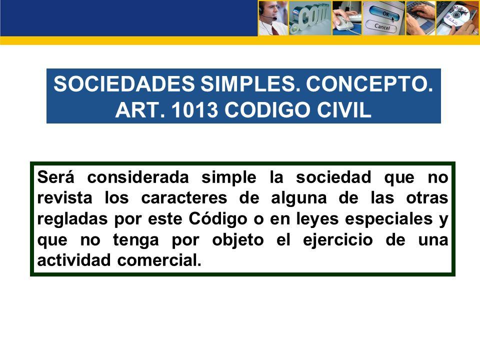 SOCIEDADES SIMPLES. CONCEPTO. ART. 1013 CODIGO CIVIL Será considerada simple la sociedad que no revista los caracteres de alguna de las otras regladas