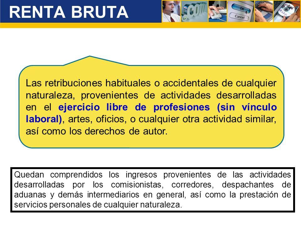 RENTA BRUTA Las retribuciones habituales o accidentales de cualquier naturaleza, provenientes de actividades desarrolladas en el ejercicio libre de pr