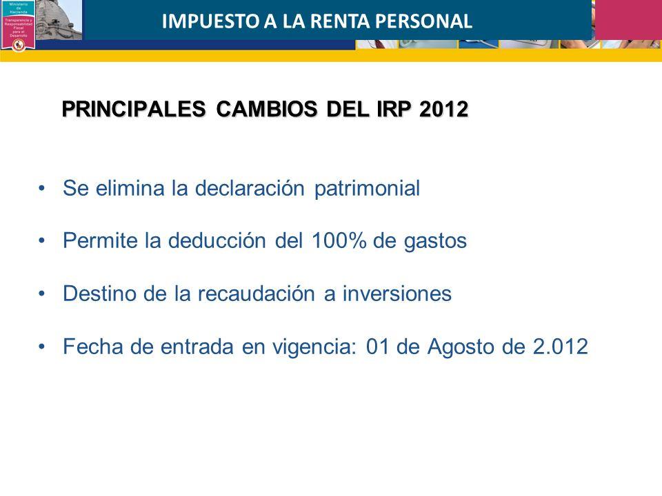 PRINCIPALES CAMBIOS DEL IRP 2012 Se elimina la declaración patrimonial Permite la deducción del 100% de gastos Destino de la recaudación a inversiones Fecha de entrada en vigencia: 01 de Agosto de 2.012 IMPUESTO A LA RENTA PERSONAL