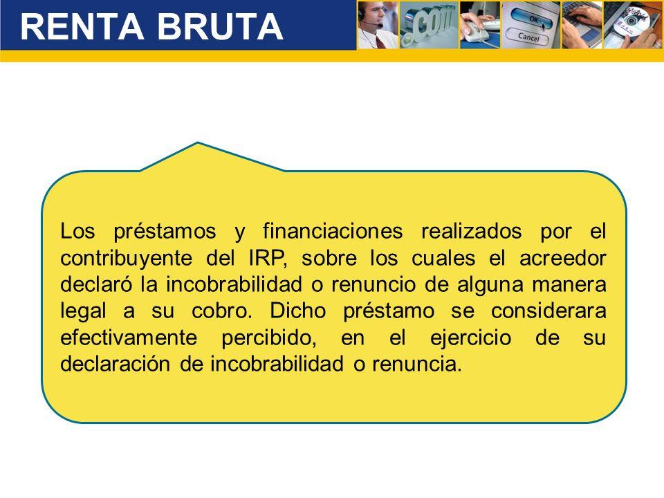 RENTA BRUTA Los préstamos y financiaciones realizados por el contribuyente del IRP, sobre los cuales el acreedor declaró la incobrabilidad o renuncio