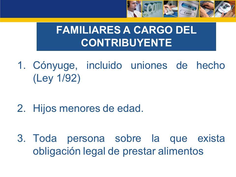 FAMILIARES A CARGO DEL CONTRIBUYENTE 1.Cónyuge, incluido uniones de hecho (Ley 1/92) 2.Hijos menores de edad. 3.Toda persona sobre la que exista oblig