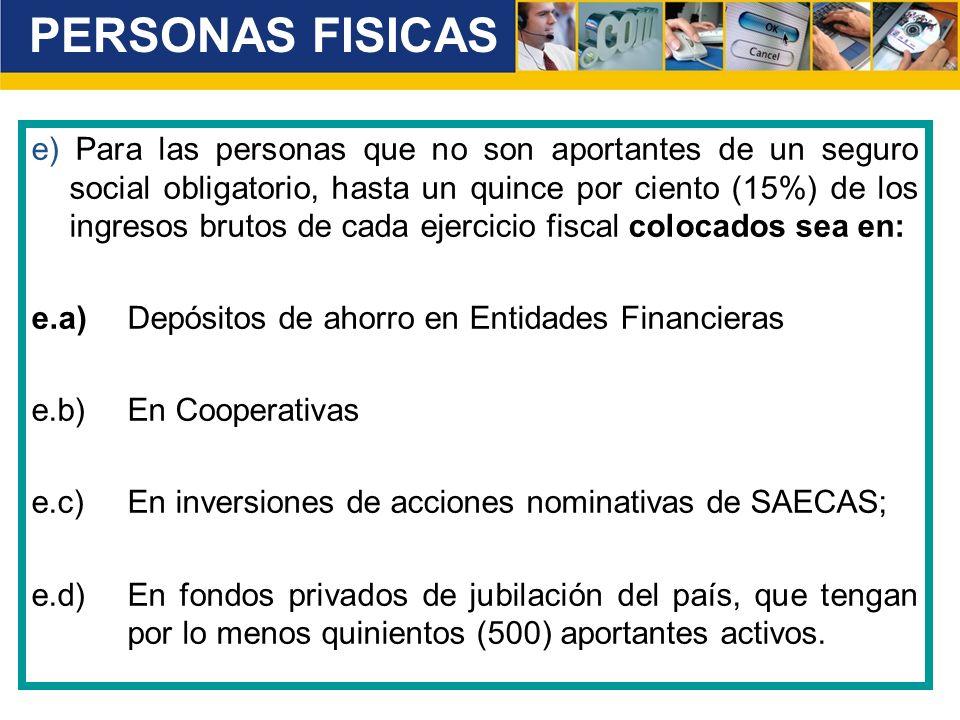 e) Para las personas que no son aportantes de un seguro social obligatorio, hasta un quince por ciento (15%) de los ingresos brutos de cada ejercicio fiscal colocados sea en: e.a)Depósitos de ahorro en Entidades Financieras e.b)En Cooperativas e.c)En inversiones de acciones nominativas de SAECAS; e.d)En fondos privados de jubilación del país, que tengan por lo menos quinientos (500) aportantes activos.