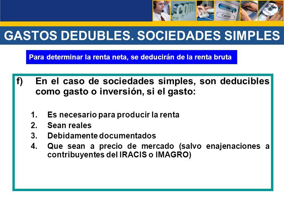 f)En el caso de sociedades simples, son deducibles como gasto o inversión, si el gasto: 1.Es necesario para producir la renta 2.Sean reales 3.Debidame