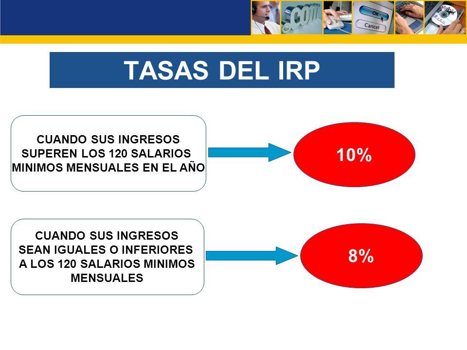 CUANDO SUS INGRESOS SUPEREN LOS 120 SALARIOS MINIMOS MENSUALES EN EL AÑO 8% CUANDO SUS INGRESOS SEAN IGUALES O INFERIORES A LOS 120 SALARIOS MINIMOS MENSUALES 10% TASAS DEL IRP
