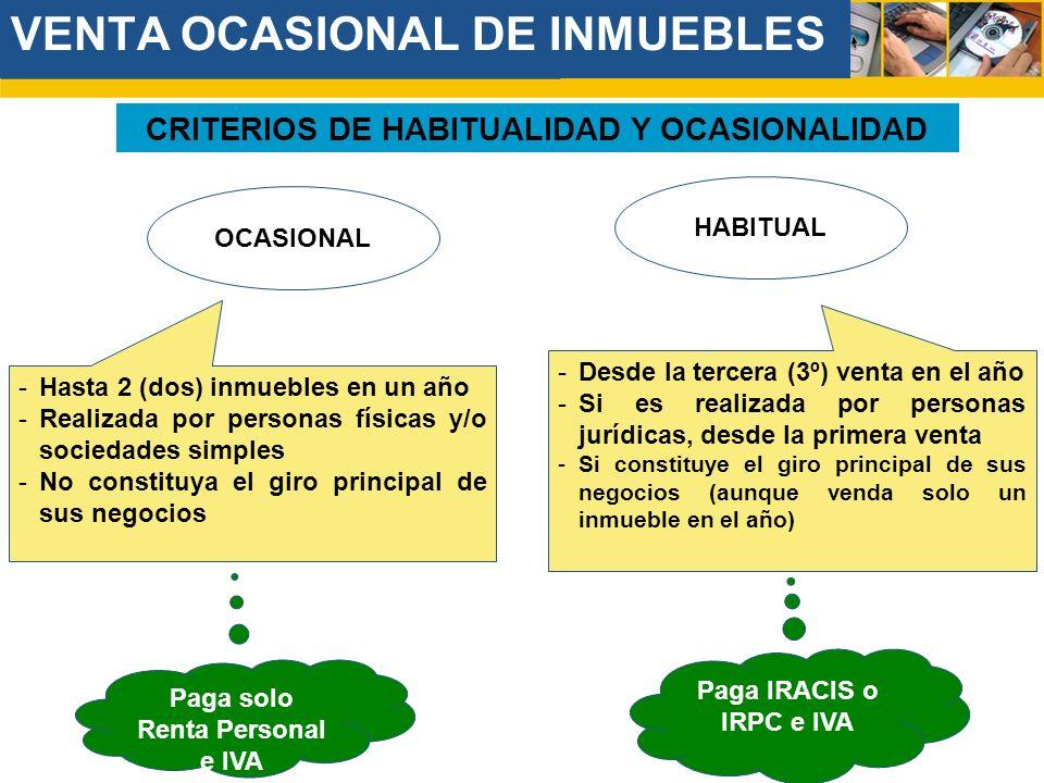 VENTA OCASIONAL DE INMUEBLES CRITERIOS DE HABITUALIDAD Y OCASIONALIDAD OCASIONAL HABITUAL Paga IRACIS o IRPC e IVA -Hasta 2 (dos) inmuebles en un año