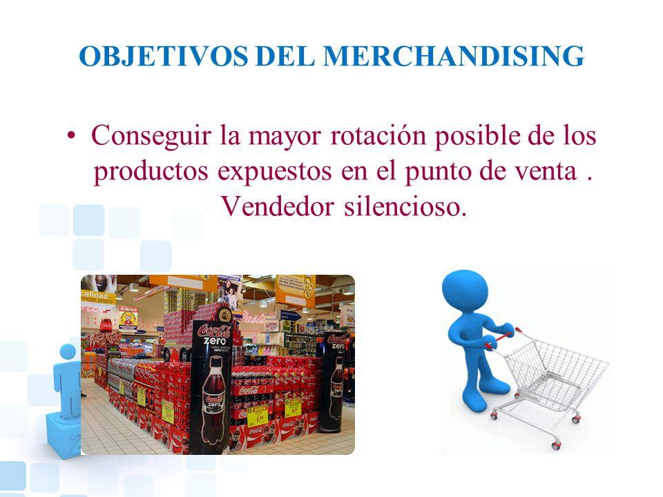 OBJETIVOS DEL MERCHANDISING Conseguir la mayor rotación posible de los productos expuestos en el punto de venta. Vendedor silencioso.