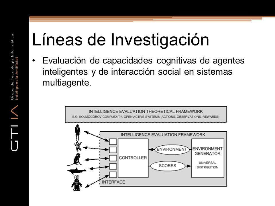 Líneas de Investigación Evaluación de capacidades cognitivas de agentes inteligentes y de interacción social en sistemas multiagente.
