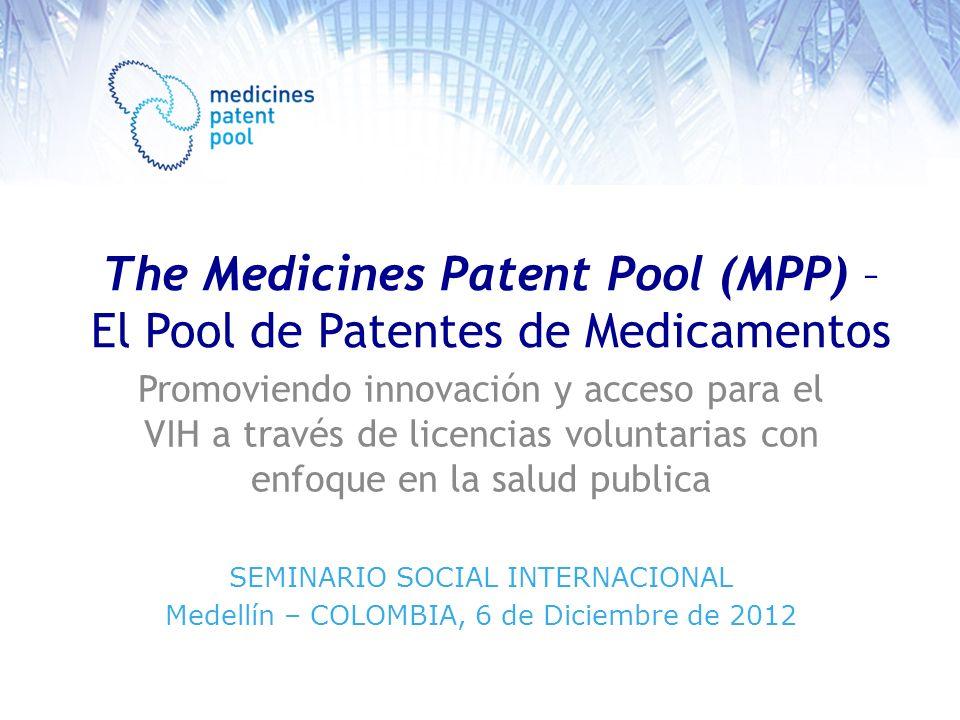 The Medicines Patent Pool (MPP) – El Pool de Patentes de Medicamentos Promoviendo innovación y acceso para el VIH a través de licencias voluntarias con enfoque en la salud publica SEMINARIO SOCIAL INTERNACIONAL Medellín – COLOMBIA, 6 de Diciembre de 2012