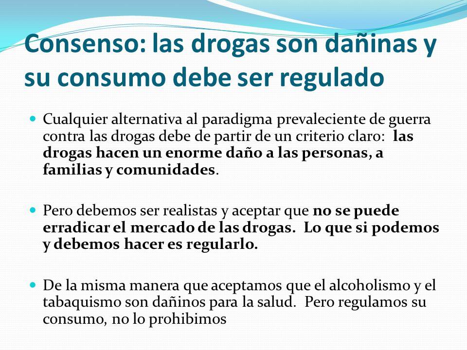 Consenso: las drogas son dañinas y su consumo debe ser regulado Cualquier alternativa al paradigma prevaleciente de guerra contra las drogas debe de partir de un criterio claro: las drogas hacen un enorme daño a las personas, a familias y comunidades.