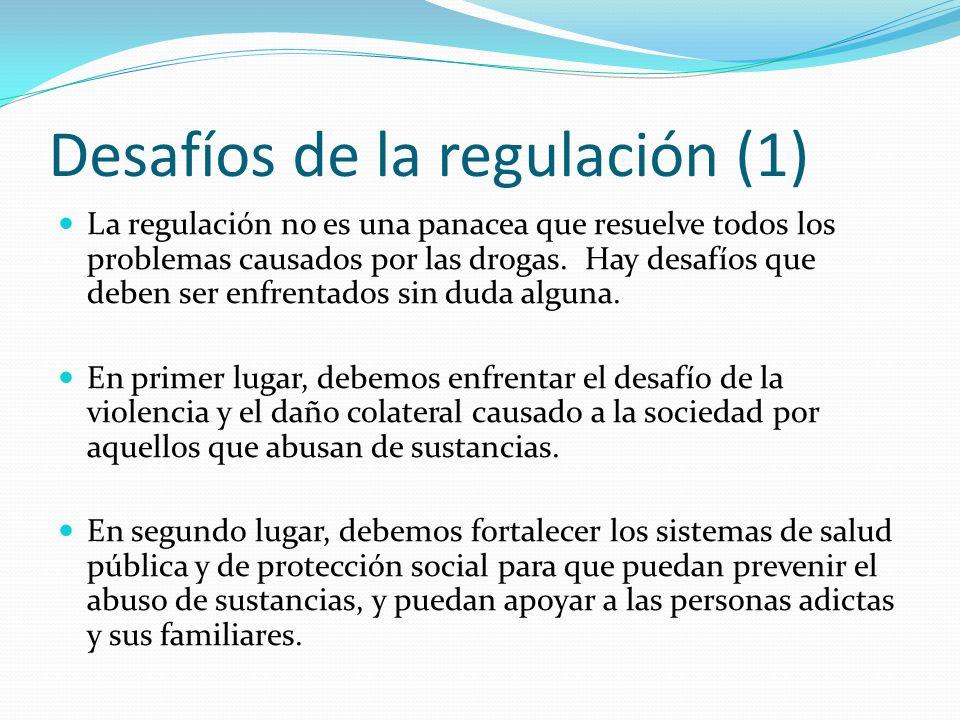 Desafíos de la regulación (1) La regulación no es una panacea que resuelve todos los problemas causados por las drogas.