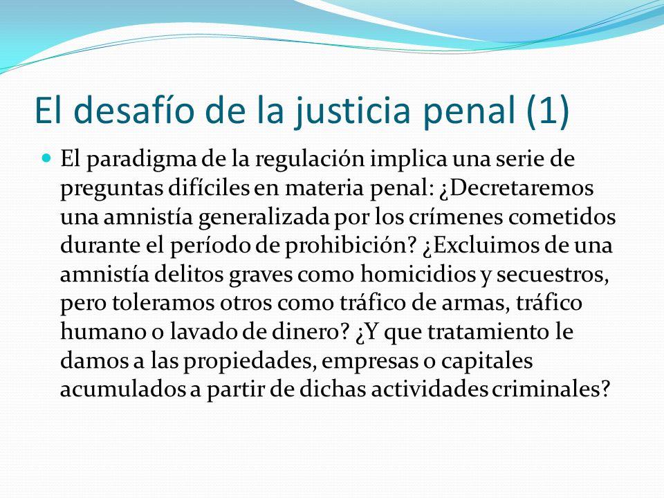 El desafío de la justicia penal (1) El paradigma de la regulación implica una serie de preguntas difíciles en materia penal: ¿Decretaremos una amnistía generalizada por los crímenes cometidos durante el período de prohibición.