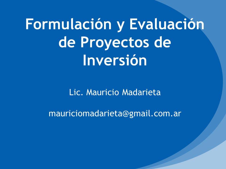Formulación y Evaluación de Proyectos de Inversión Lic. Mauricio Madarieta mauriciomadarieta@gmail.com.ar