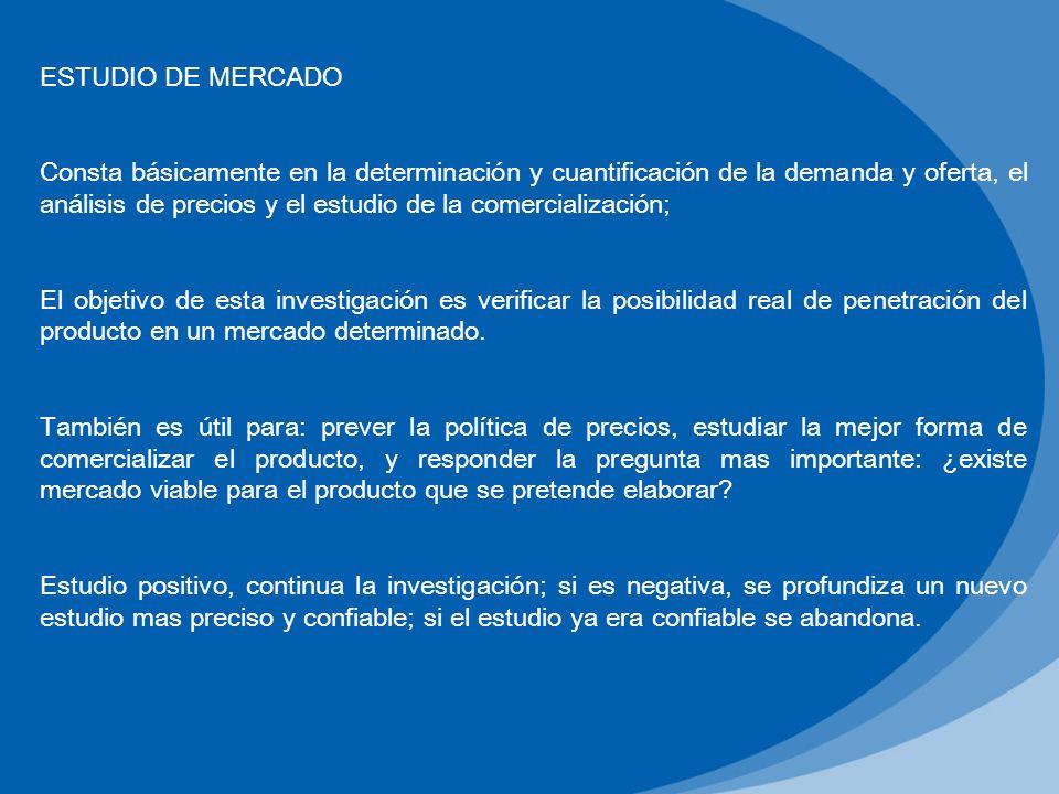 ESTUDIO DE MERCADO Consta básicamente en la determinación y cuantificación de la demanda y oferta, el análisis de precios y el estudio de la comercial