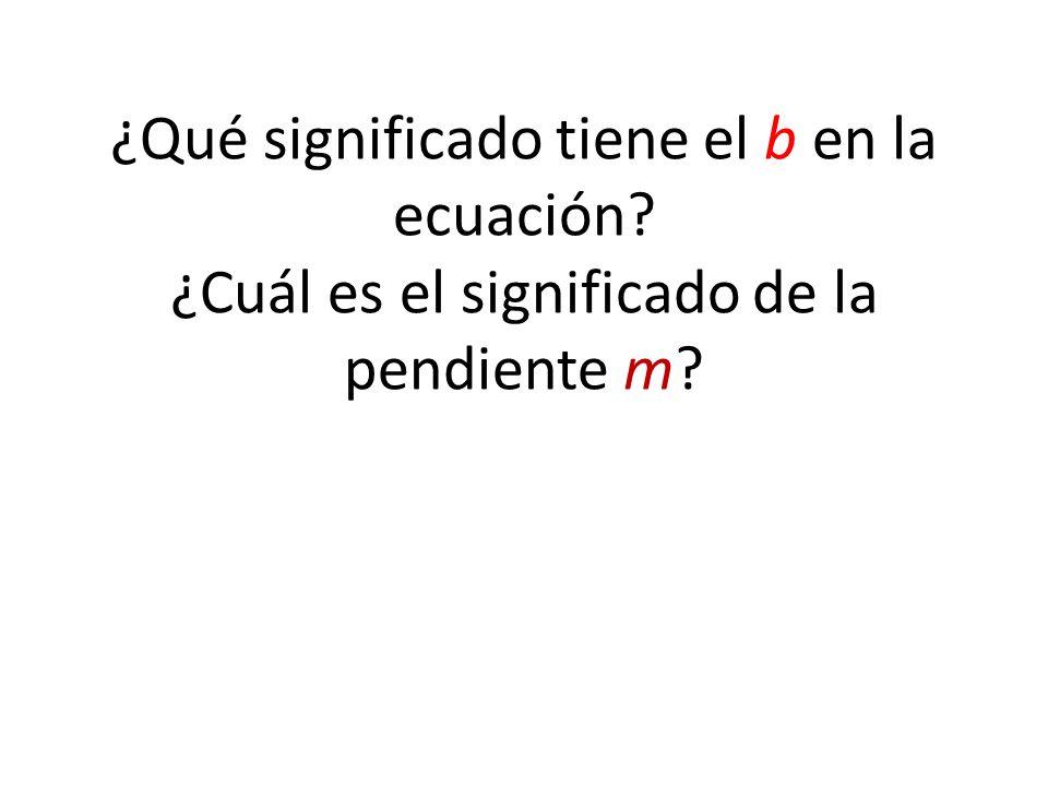 ¿Qué significado tiene el b en la ecuación? ¿Cuál es el significado de la pendiente m?
