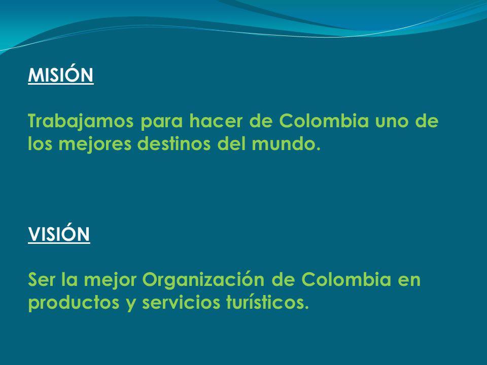 MISIÓN Trabajamos para hacer de Colombia uno de los mejores destinos del mundo. VISIÓN Ser la mejor Organización de Colombia en productos y servicios