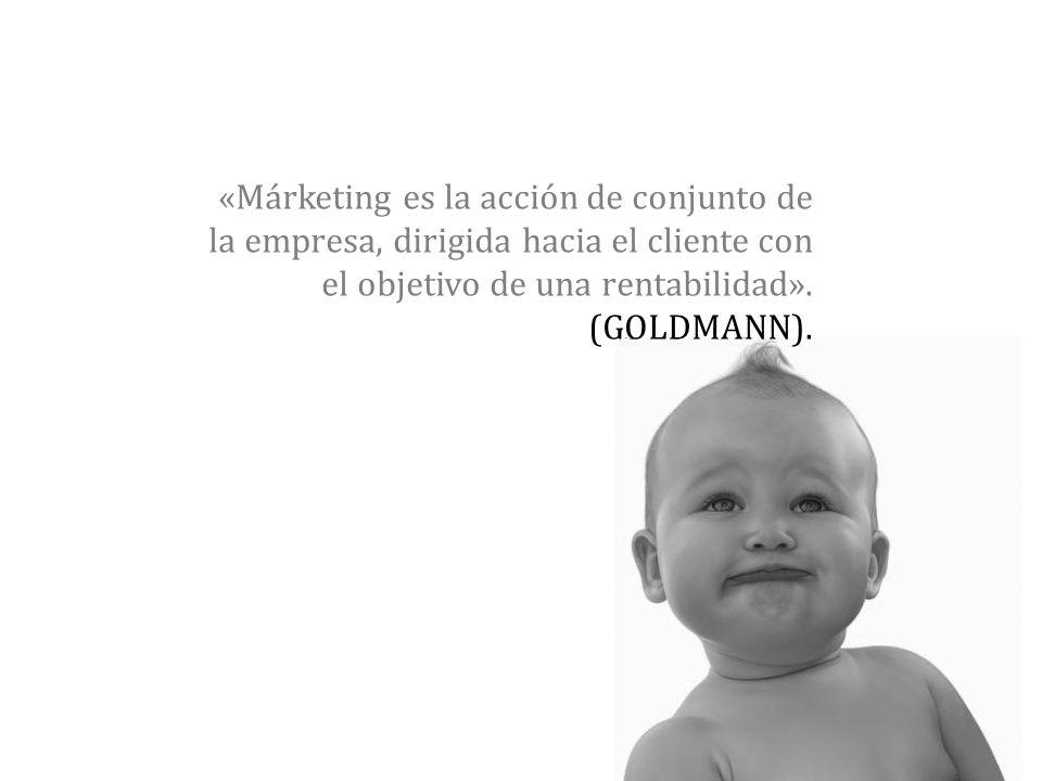 «Márketing es la acción de conjunto de la empresa, dirigida hacia el cliente con el objetivo de una rentabilidad». (GOLDMANN).